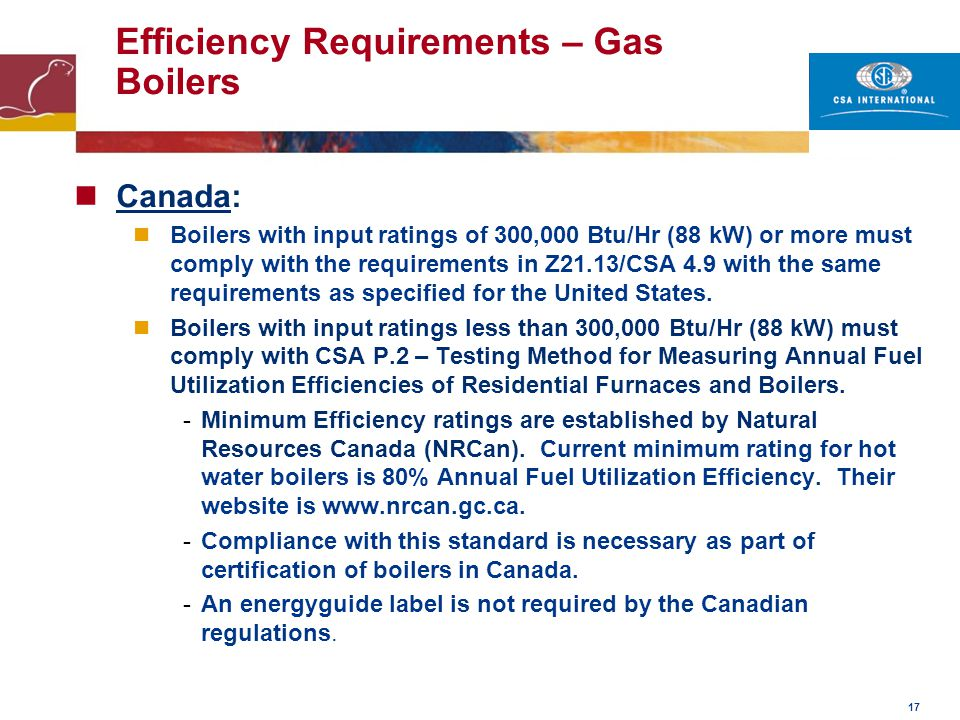 17 Efficiency Requirements – Gas Boilers Canada: Boilers with input ratings of 300,000 Btu/Hr (88 kW) or more must comply with the requirements in Z21