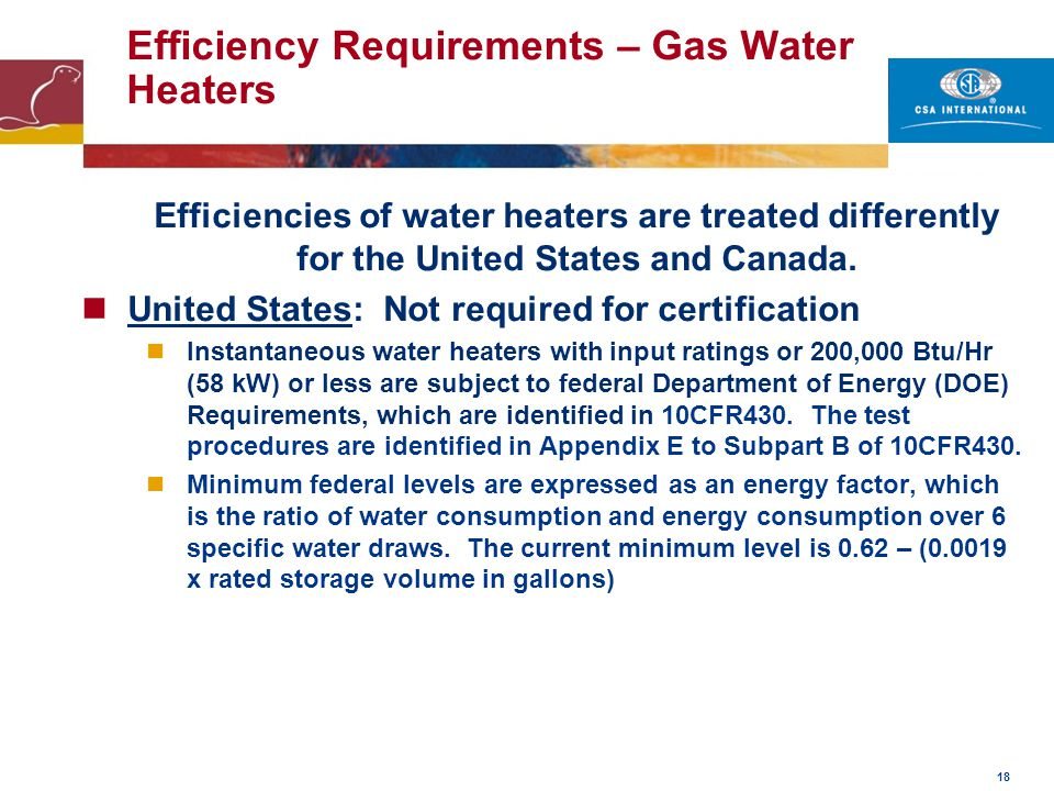 18 Efficiency Requirements – Gas Water Heaters Efficiencies of water heaters are treated differently for the United States and Canada. United States: