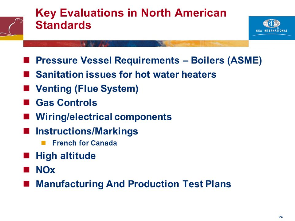 24 Key Evaluations in North American Standards Pressure Vessel Requirements – Boilers (ASME) Sanitation issues for hot water heaters Venting (Flue Sys