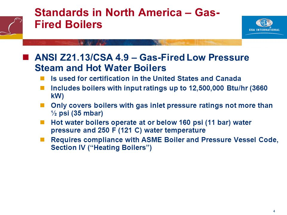 4 Standards in North America – Gas- Fired Boilers ANSI Z21.13/CSA 4.9 – Gas-Fired Low Pressure Steam and Hot Water Boilers Is used for certification i