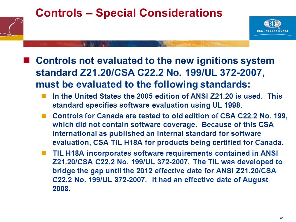 41 Controls – Special Considerations Controls not evaluated to the new ignitions system standard Z21.20/CSA C22.2 No. 199/UL 372-2007, must be evaluat