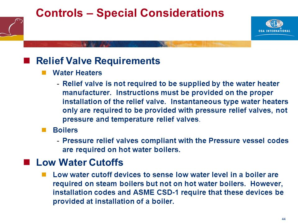 44 Controls – Special Considerations Relief Valve Requirements Water Heaters -Relief valve is not required to be supplied by the water heater manufact