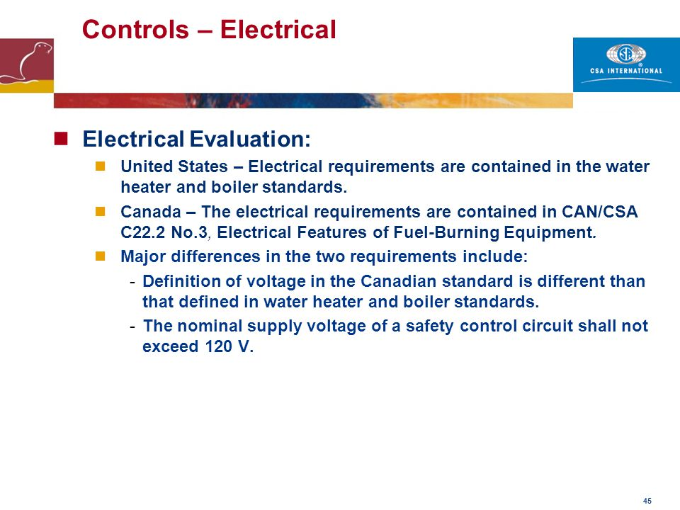 45 Controls – Electrical Electrical Evaluation: United States – Electrical requirements are contained in the water heater and boiler standards. Canada