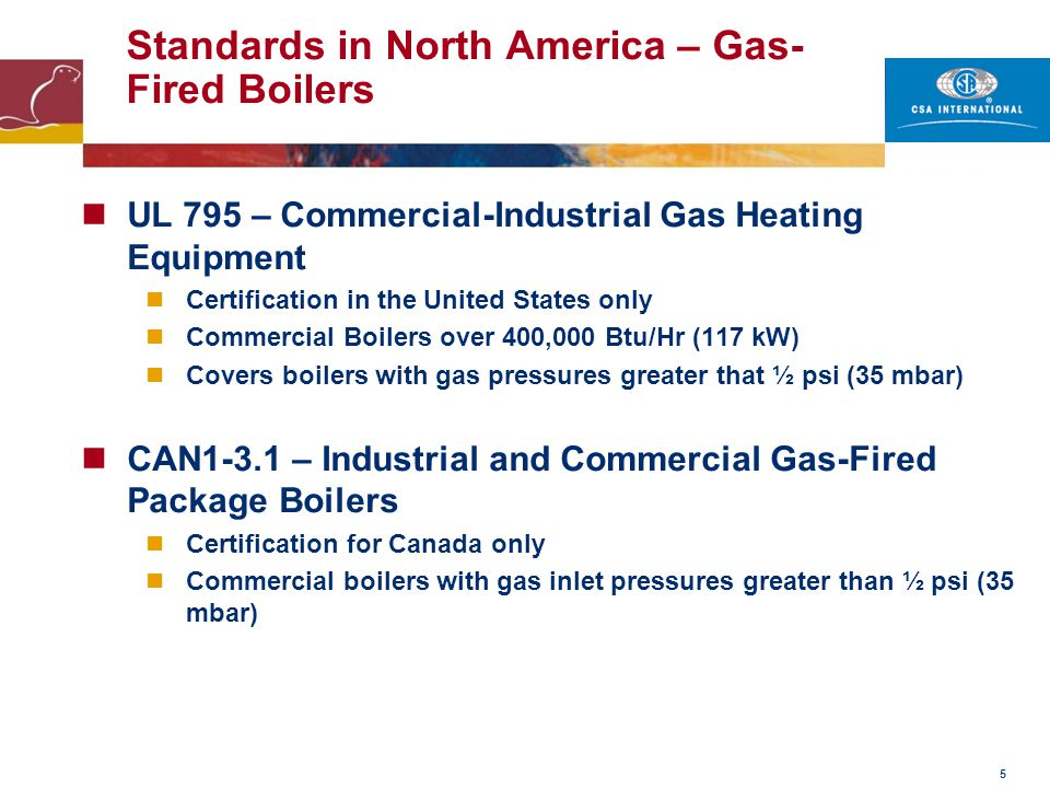 6 Standards in North America – Gas- Fired Water Heaters ANSI Z21.10.3/CSA 4.3 – Gas Water Heaters – Volume III-Storage Water Heaters With Input Ratings Above 75,000 Btu/Hr, Circulating and Instantaneous Covers all instantaneous (Tankless) designs Used for Certification in both the United States and Canada Does not require ASME Section IV compliance ANSI Z21.10.1/CSA 4.1- Gas Water Heaters – Volume I-Storage Water Heaters With Input Ratings of 75,000 Btu/Hr or Less Covers Residential Size Storage Tank Type Heaters Used for Certification in both the United States and Canada