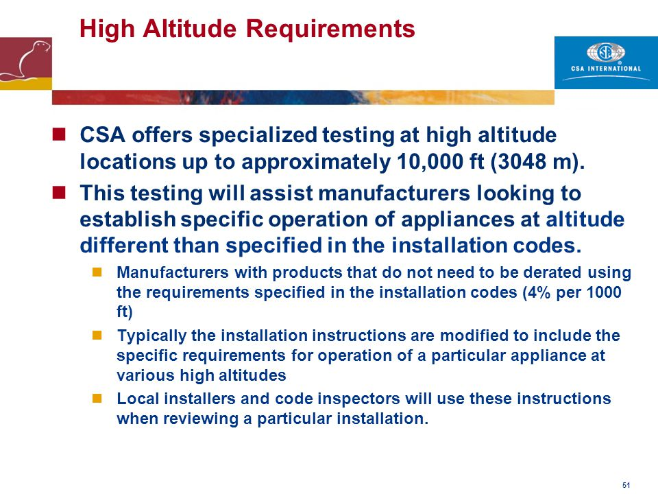 51 High Altitude Requirements CSA offers specialized testing at high altitude locations up to approximately 10,000 ft (3048 m). This testing will assi