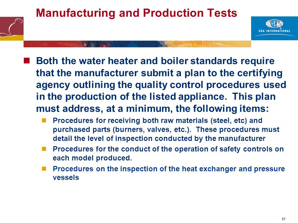 57 Manufacturing and Production Tests Both the water heater and boiler standards require that the manufacturer submit a plan to the certifying agency