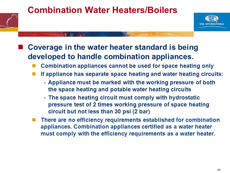 60 Combination Water Heaters/Boilers Coverage in the water heater standard is being developed to handle combination appliances. Combination appliances