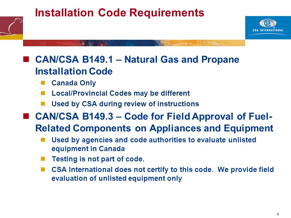 9 Installation Code Requirements New York – MEA Required by New York City to sell products CSA International prepares specialized reports California Energy Commission (CEC) Requires special listing of efficiency ratings for products being sold into their state.