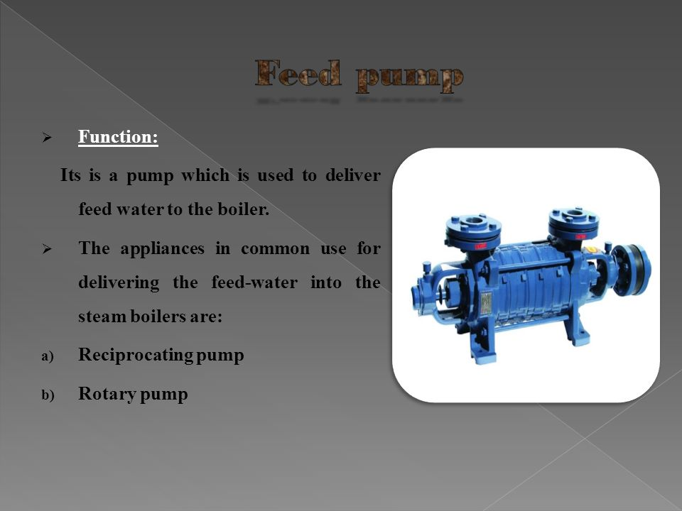 Function: Its is a pump which is used to deliver feed water to the boiler. The appliances in common use for delivering the feed-water into the steam b