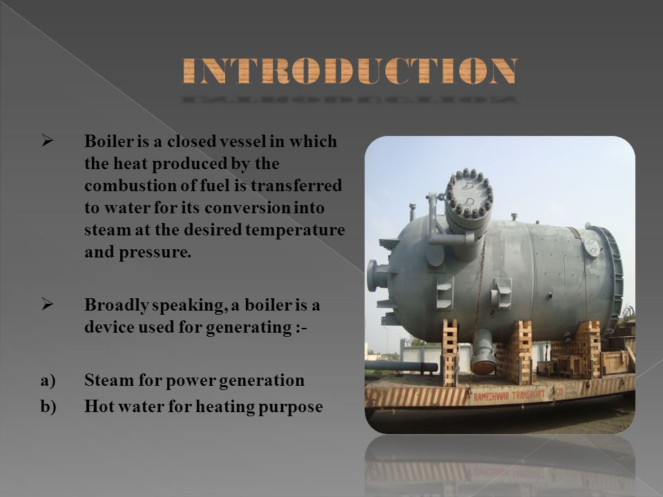 Boiler is a closed vessel in which the heat produced by the combustion of fuel is transferred to water for its conversion into steam at the desired te