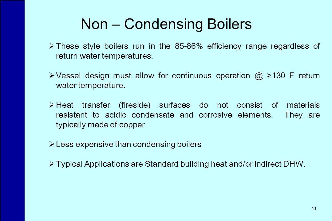 11 Non – Condensing Boilers These style boilers run in the 85-86% efficiency range regardless of return water temperatures.
