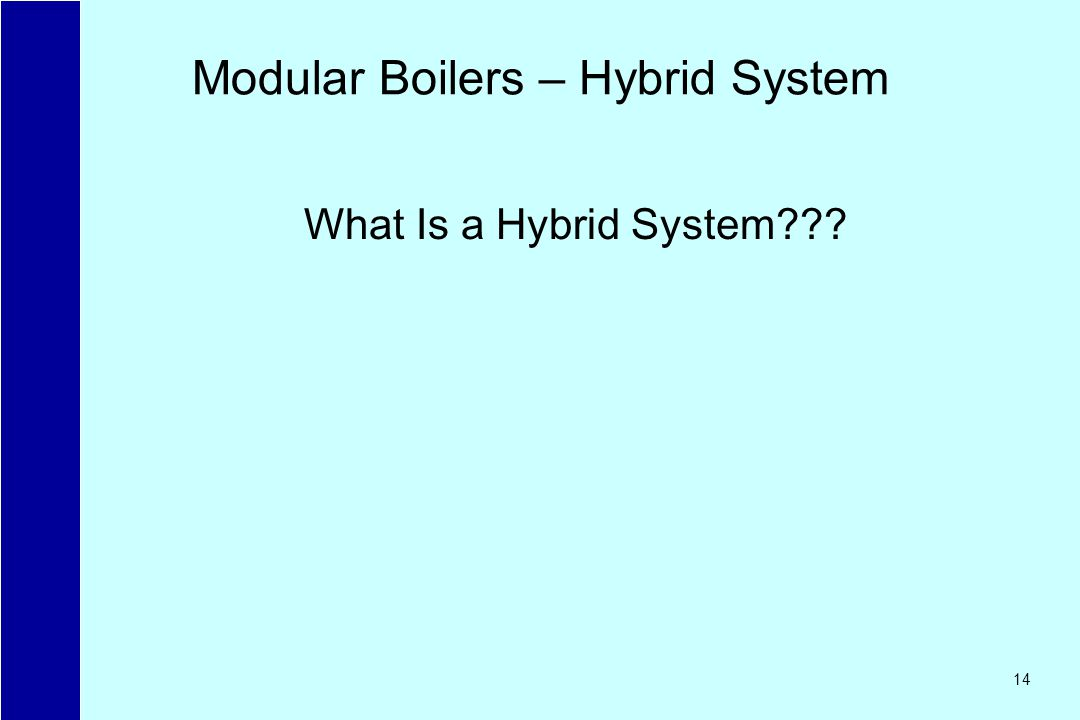 14 Modular Boilers – Hybrid System What Is a Hybrid System???