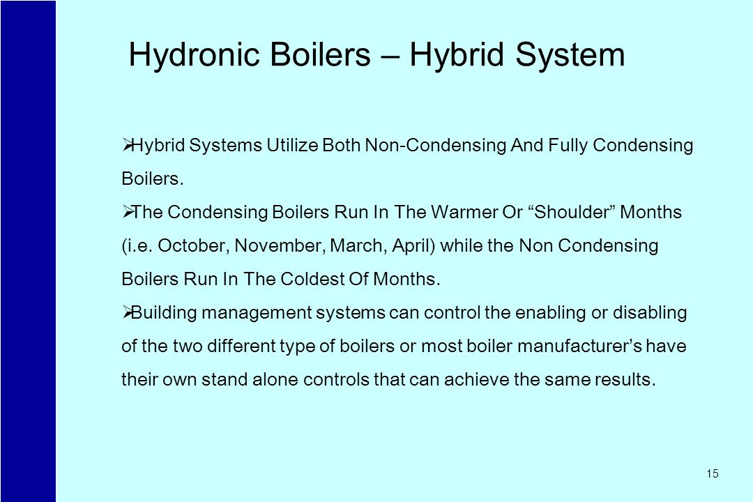 15 Hydronic Boilers – Hybrid System Hybrid Systems Utilize Both Non-Condensing And Fully Condensing Boilers. The Condensing Boilers Run In The Warmer