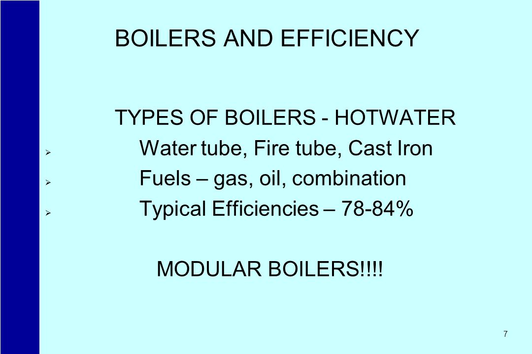 7 BOILERS AND EFFICIENCY TYPES OF BOILERS - HOTWATER Water tube, Fire tube, Cast Iron Fuels – gas, oil, combination Typical Efficiencies – 78-84% MODU