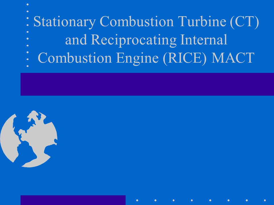 Stationary Combustion Turbine (CT) and Reciprocating Internal Combustion Engine (RICE) MACT