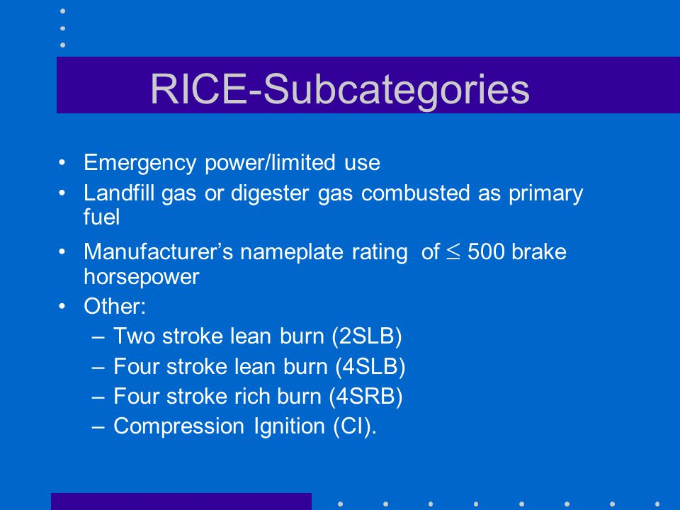 RICE-Subcategories Emergency power/limited use Landfill gas or digester gas combusted as primary fuel Manufacturers nameplate rating of 500 brake horsepower Other: –Two stroke lean burn (2SLB) –Four stroke lean burn (4SLB) –Four stroke rich burn (4SRB) –Compression Ignition (CI).