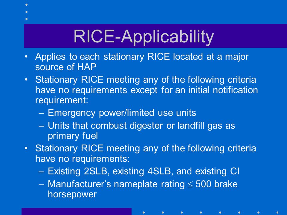 RICE-Applicability Applies to each stationary RICE located at a major source of HAP Stationary RICE meeting any of the following criteria have no requirements except for an initial notification requirement: –Emergency power/limited use units –Units that combust digester or landfill gas as primary fuel Stationary RICE meeting any of the following criteria have no requirements: –Existing 2SLB, existing 4SLB, and existing CI –Manufacturers nameplate rating 500 brake horsepower