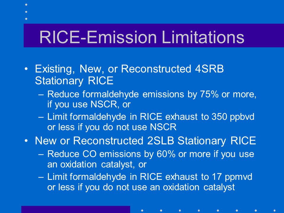 RICE-Emission Limitations Existing, New, or Reconstructed 4SRB Stationary RICE –Reduce formaldehyde emissions by 75% or more, if you use NSCR, or –Limit formaldehyde in RICE exhaust to 350 ppbvd or less if you do not use NSCR New or Reconstructed 2SLB Stationary RICE –Reduce CO emissions by 60% or more if you use an oxidation catalyst, or –Limit formaldehyde in RICE exhaust to 17 ppmvd or less if you do not use an oxidation catalyst