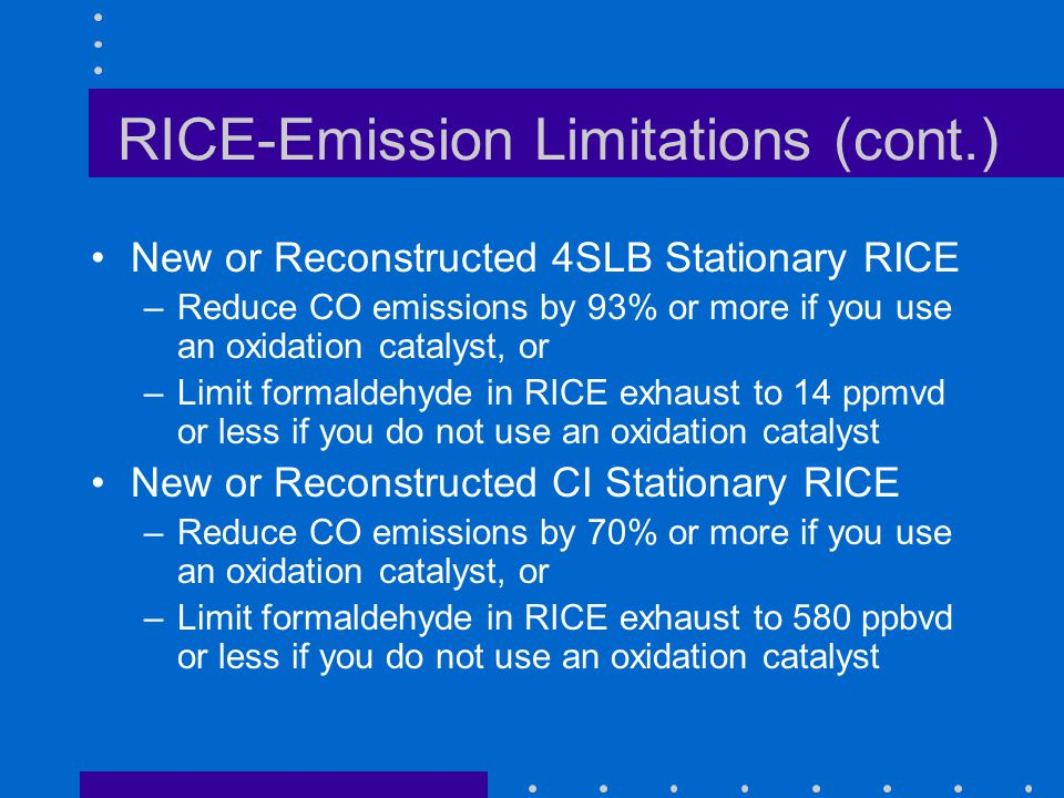 RICE-Emission Limitations (cont.) New or Reconstructed 4SLB Stationary RICE –Reduce CO emissions by 93% or more if you use an oxidation catalyst, or –Limit formaldehyde in RICE exhaust to 14 ppmvd or less if you do not use an oxidation catalyst New or Reconstructed CI Stationary RICE –Reduce CO emissions by 70% or more if you use an oxidation catalyst, or –Limit formaldehyde in RICE exhaust to 580 ppbvd or less if you do not use an oxidation catalyst