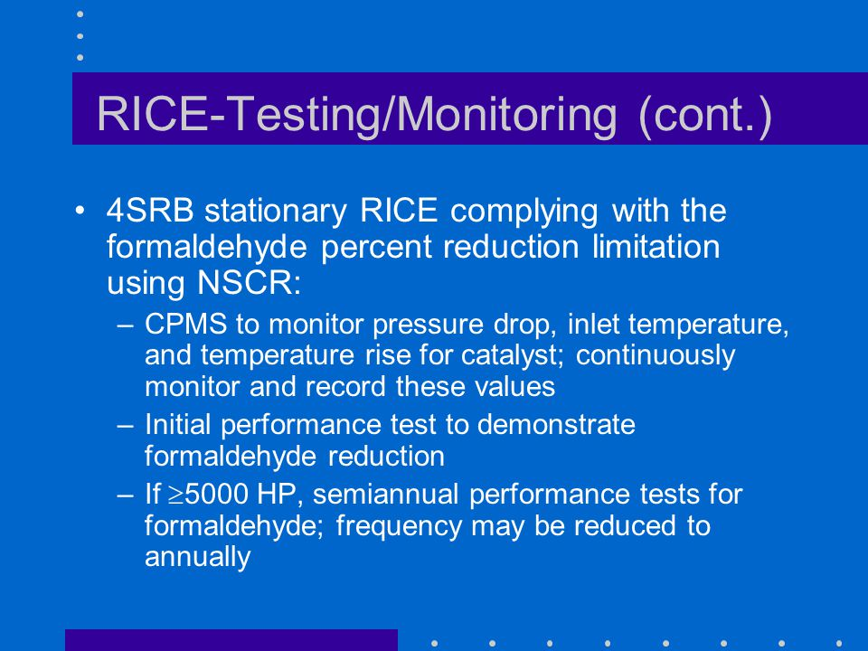 RICE-Testing/Monitoring (cont.) 4SRB stationary RICE complying with the formaldehyde percent reduction limitation using NSCR: –CPMS to monitor pressure drop, inlet temperature, and temperature rise for catalyst; continuously monitor and record these values –Initial performance test to demonstrate formaldehyde reduction –If 5000 HP, semiannual performance tests for formaldehyde; frequency may be reduced to annually