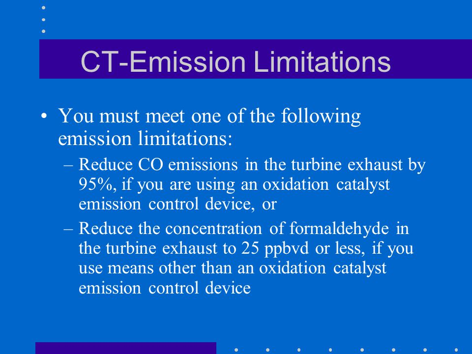 CT-Emission Limitations You must meet one of the following emission limitations: –Reduce CO emissions in the turbine exhaust by 95%, if you are using an oxidation catalyst emission control device, or –Reduce the concentration of formaldehyde in the turbine exhaust to 25 ppbvd or less, if you use means other than an oxidation catalyst emission control device