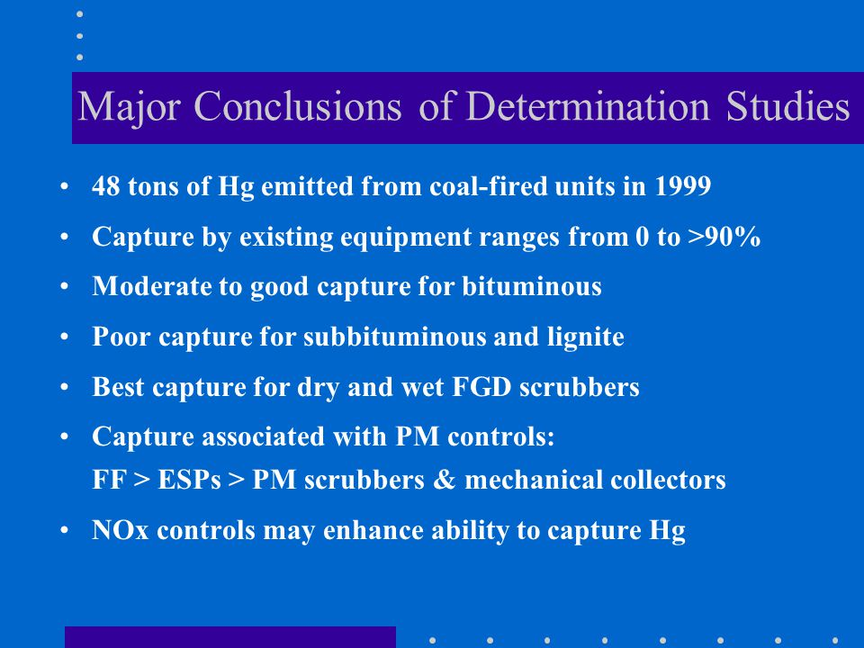 Major Conclusions of Determination Studies 48 tons of Hg emitted from coal-fired units in 1999 Capture by existing equipment ranges from 0 to >90% Moderate to good capture for bituminous Poor capture for subbituminous and lignite Best capture for dry and wet FGD scrubbers Capture associated with PM controls: FF > ESPs > PM scrubbers & mechanical collectors NOx controls may enhance ability to capture Hg