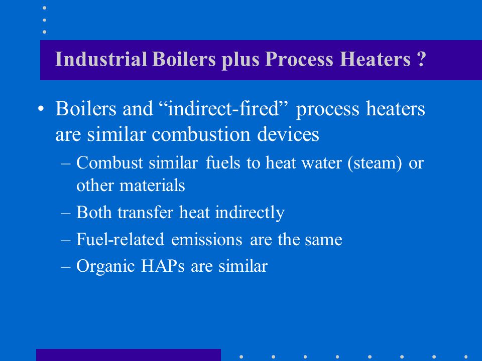 Industrial Boilers plus Process Heaters ? Boilers and indirect-fired process heaters are similar combustion devices –Combust similar fuels to heat wat
