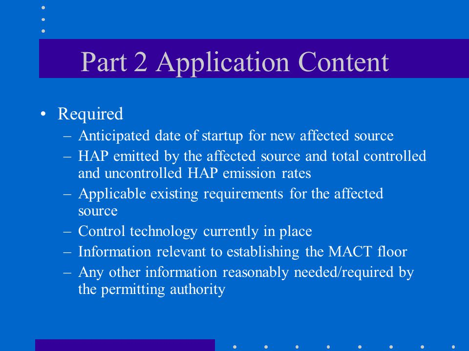 Part 2 Application Content Required –Anticipated date of startup for new affected source –HAP emitted by the affected source and total controlled and uncontrolled HAP emission rates –Applicable existing requirements for the affected source –Control technology currently in place –Information relevant to establishing the MACT floor –Any other information reasonably needed/required by the permitting authority