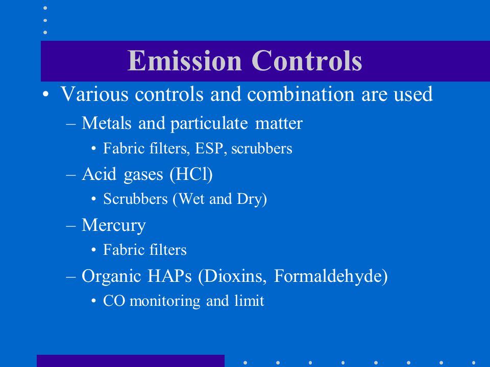 Emission Controls Various controls and combination are used –Metals and particulate matter Fabric filters, ESP, scrubbers –Acid gases (HCl) Scrubbers (Wet and Dry) –Mercury Fabric filters –Organic HAPs (Dioxins, Formaldehyde) CO monitoring and limit