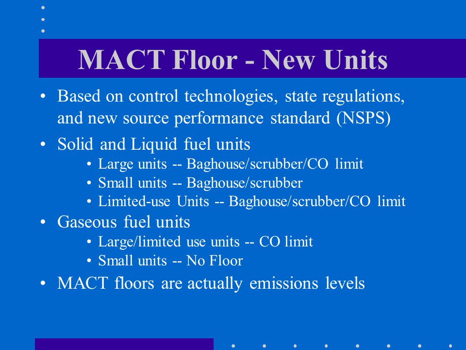MACT Floor - New Units Based on control technologies, state regulations, and new source performance standard (NSPS) Solid and Liquid fuel units Large units -- Baghouse/scrubber/CO limit Small units -- Baghouse/scrubber Limited-use Units -- Baghouse/scrubber/CO limit Gaseous fuel units Large/limited use units -- CO limit Small units -- No Floor MACT floors are actually emissions levels