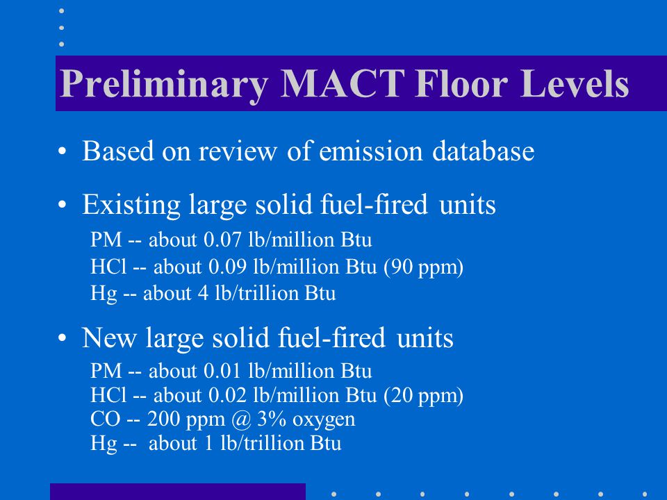 Preliminary MACT Floor Levels Based on review of emission database Existing large solid fuel-fired units PM -- about 0.07 lb/million Btu HCl -- about 0.09 lb/million Btu (90 ppm) Hg -- about 4 lb/trillion Btu New large solid fuel-fired units PM -- about 0.01 lb/million Btu HCl -- about 0.02 lb/million Btu (20 ppm) CO -- 200 ppm @ 3% oxygen Hg -- about 1 lb/trillion Btu