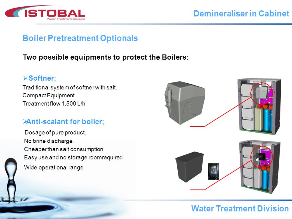 Water Treatment Division Boiler Pretreatment Optionals Demineraliser in Cabinet Two possible equipments to protect the Boilers: Softner; Traditional system of softner with salt.
