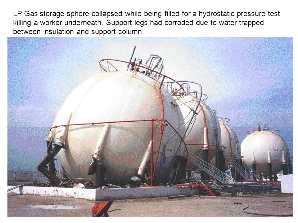 LP Gas storage sphere collapsed while being filled for a hydrostatic pressure test killing a worker underneath. Support legs had corroded due to water
