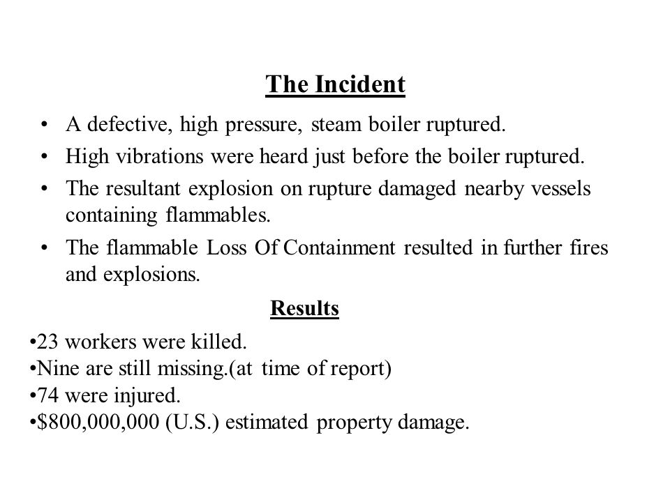 The Incident A defective, high pressure, steam boiler ruptured. High vibrations were heard just before the boiler ruptured. The resultant explosion on