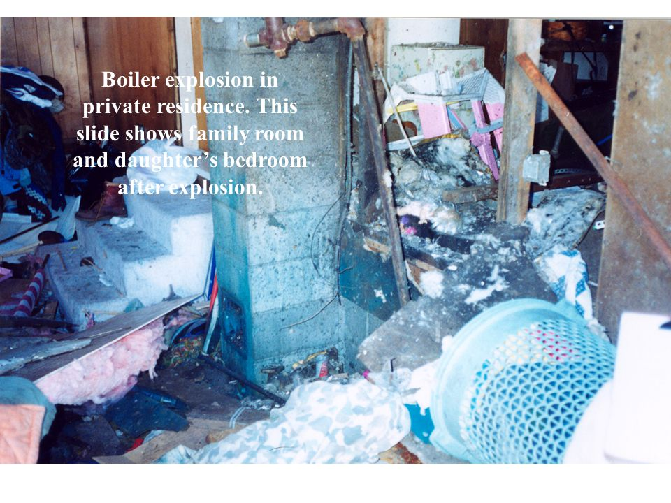 Boiler explosion in private residence. This slide shows family room and daughters bedroom after explosion.