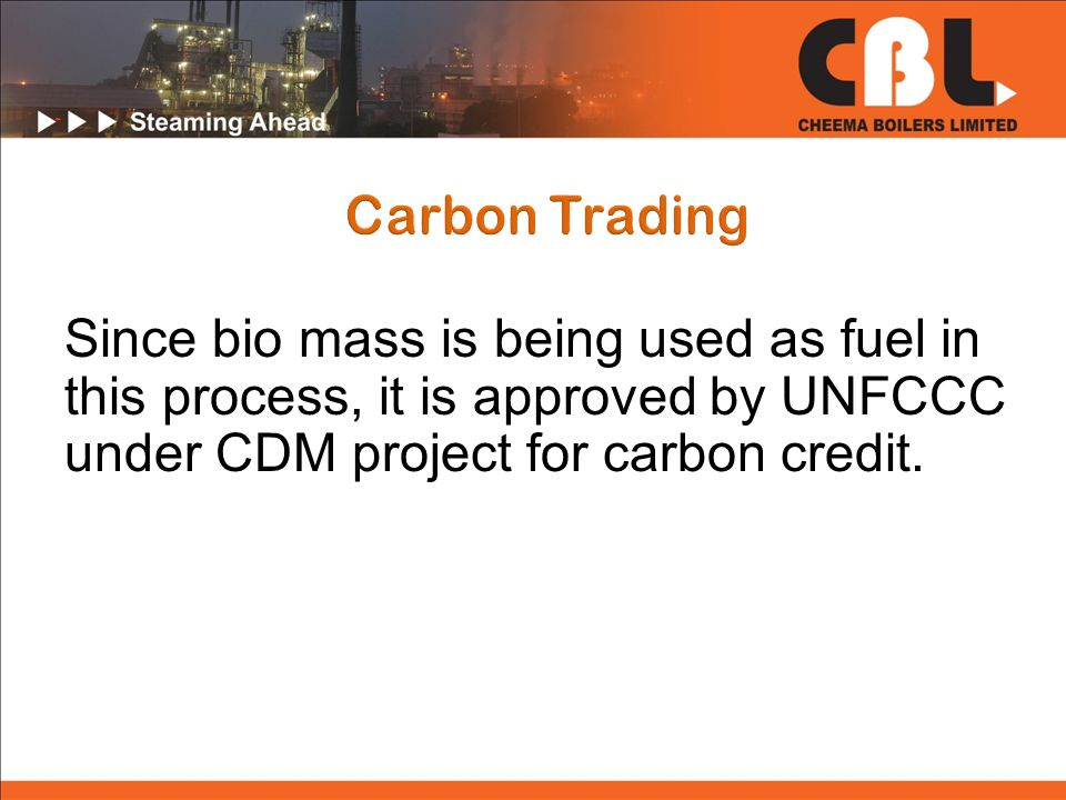 Since bio mass is being used as fuel in this process, it is approved by UNFCCC under CDM project for carbon credit.