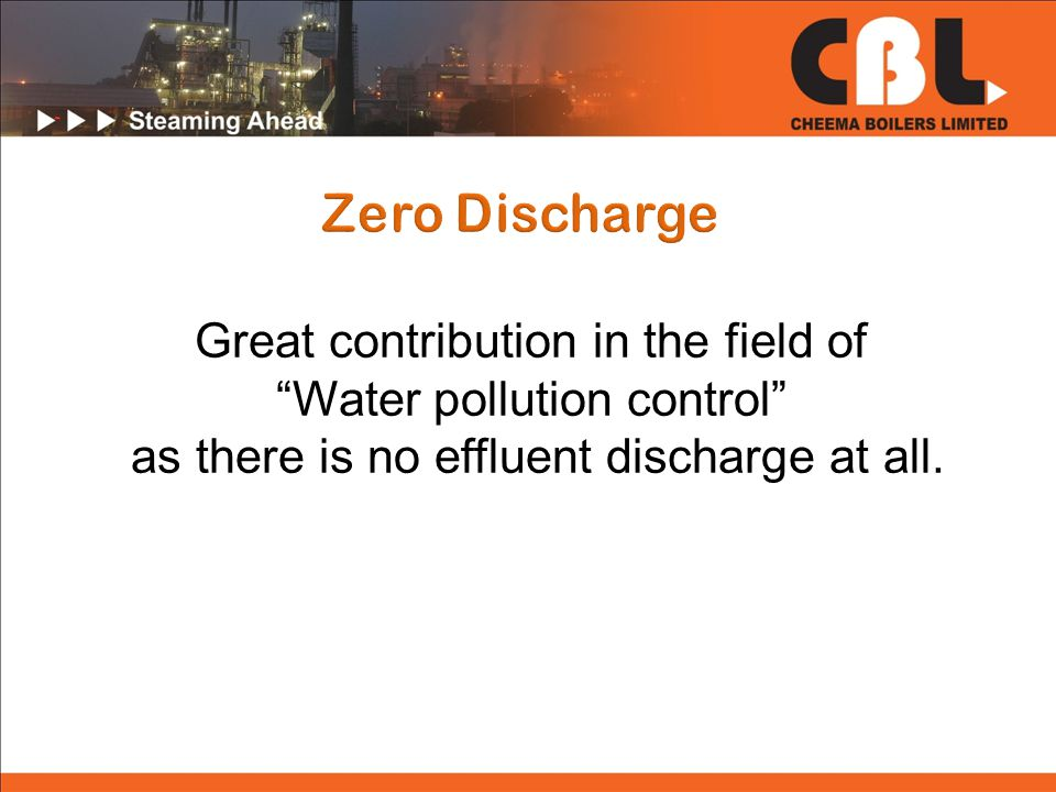 Great contribution in the field of Water pollution control as there is no effluent discharge at all.