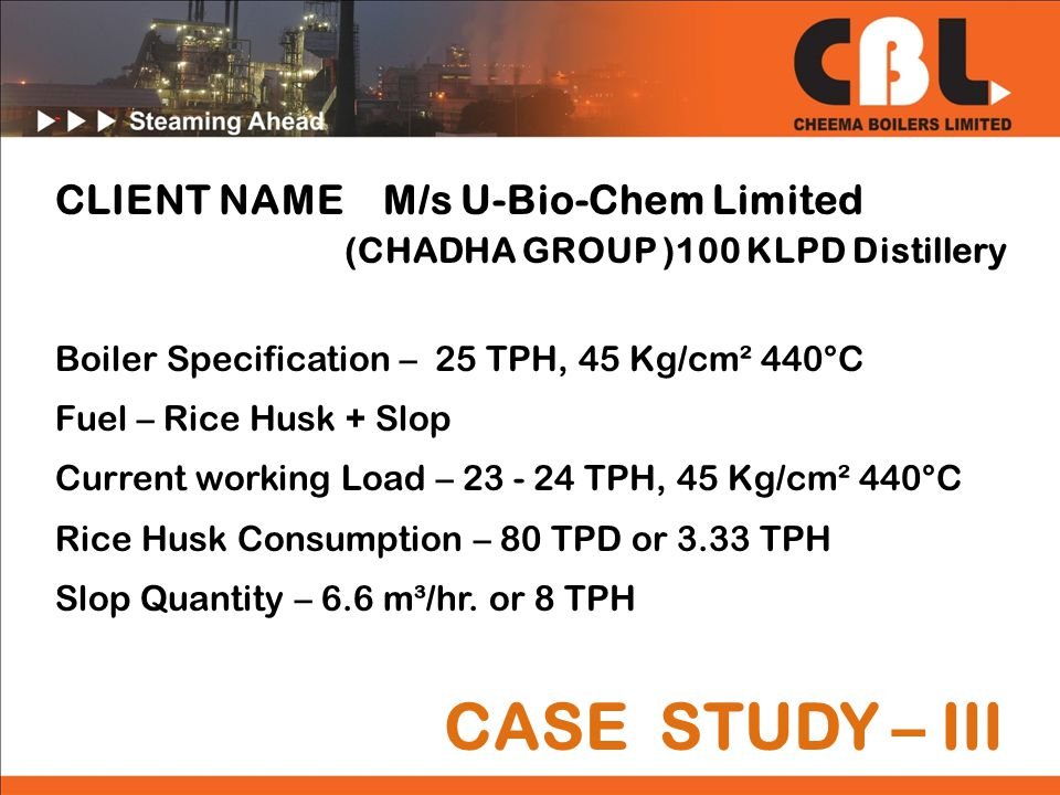 CASE STUDY – III CLIENT NAME M/s U-Bio-Chem Limited (CHADHA GROUP )100 KLPD Distillery Boiler Specification – 25 TPH, 45 Kg/cm² 440°C Fuel – Rice Husk + Slop Current working Load – 23 - 24 TPH, 45 Kg/cm² 440°C Rice Husk Consumption – 80 TPD or 3.33 TPH Slop Quantity – 6.6 m³/hr.