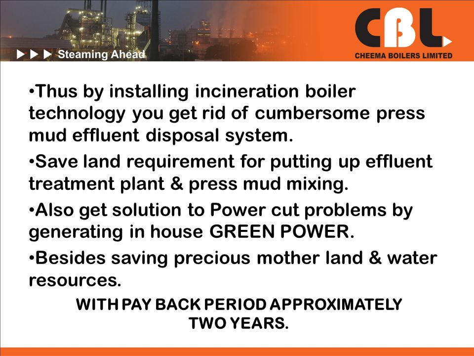 Thus by installing incineration boiler technology you get rid of cumbersome press mud effluent disposal system.