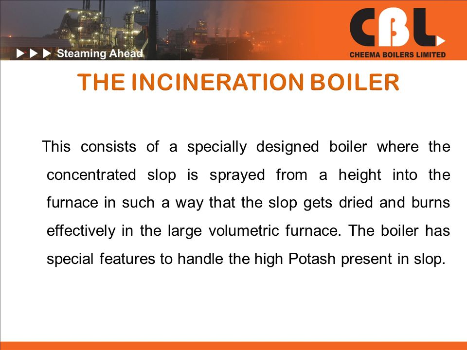 This consists of a specially designed boiler where the concentrated slop is sprayed from a height into the furnace in such a way that the slop gets dried and burns effectively in the large volumetric furnace.