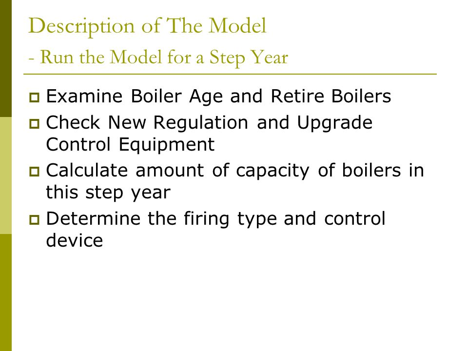 Description of The Model - Run the Model for a Step Year Examine Boiler Age and Retire Boilers Check New Regulation and Upgrade Control Equipment Calculate amount of capacity of boilers in this step year Determine the firing type and control device