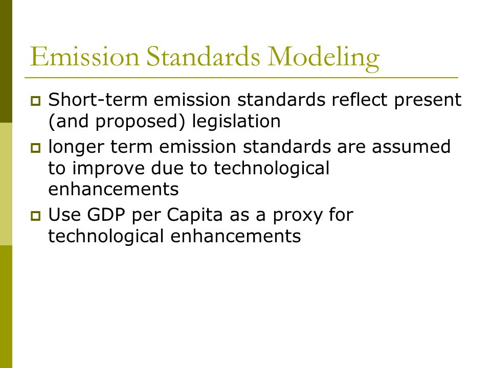 Emission Standards Modeling Short-term emission standards reflect present (and proposed) legislation longer term emission standards are assumed to improve due to technological enhancements Use GDP per Capita as a proxy for technological enhancements
