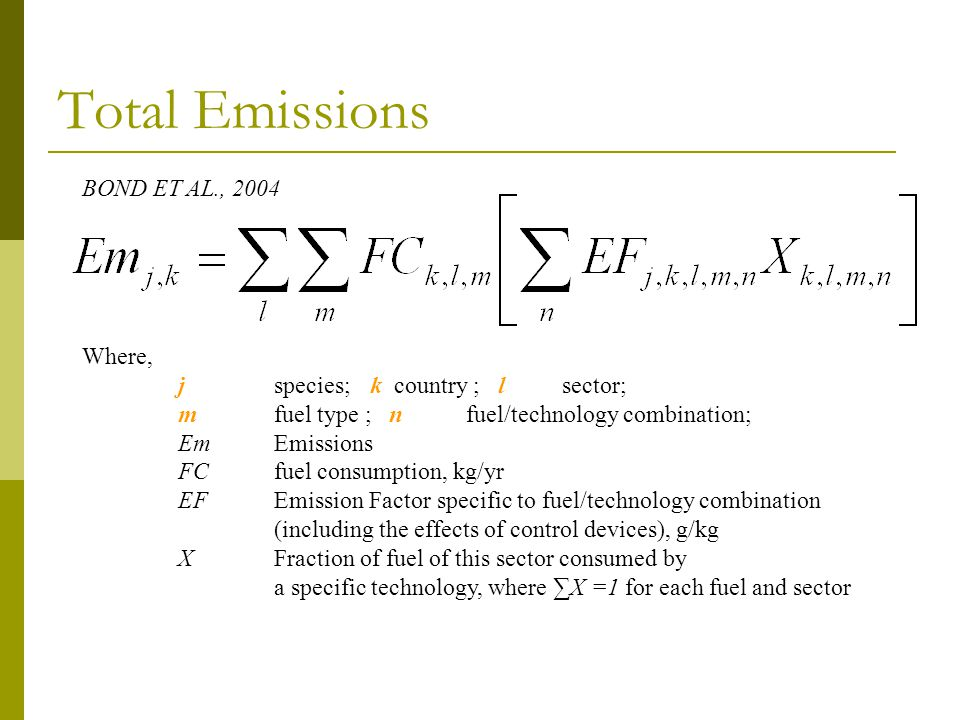 Total Emissions Where, j species; k country ; l sector; m fuel type ; n fuel/technology combination; EmEmissions FCfuel consumption, kg/yr EFEmission Factor specific to fuel/technology combination (including the effects of control devices), g/kg XFraction of fuel of this sector consumed by a specific technology, where X =1 for each fuel and sector BOND ET AL., 2004
