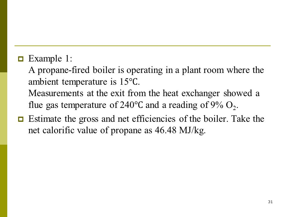 31 Example 1: A propane-fired boiler is operating in a plant room where the ambient temperature is 15. Measurements at the exit from the heat exchange