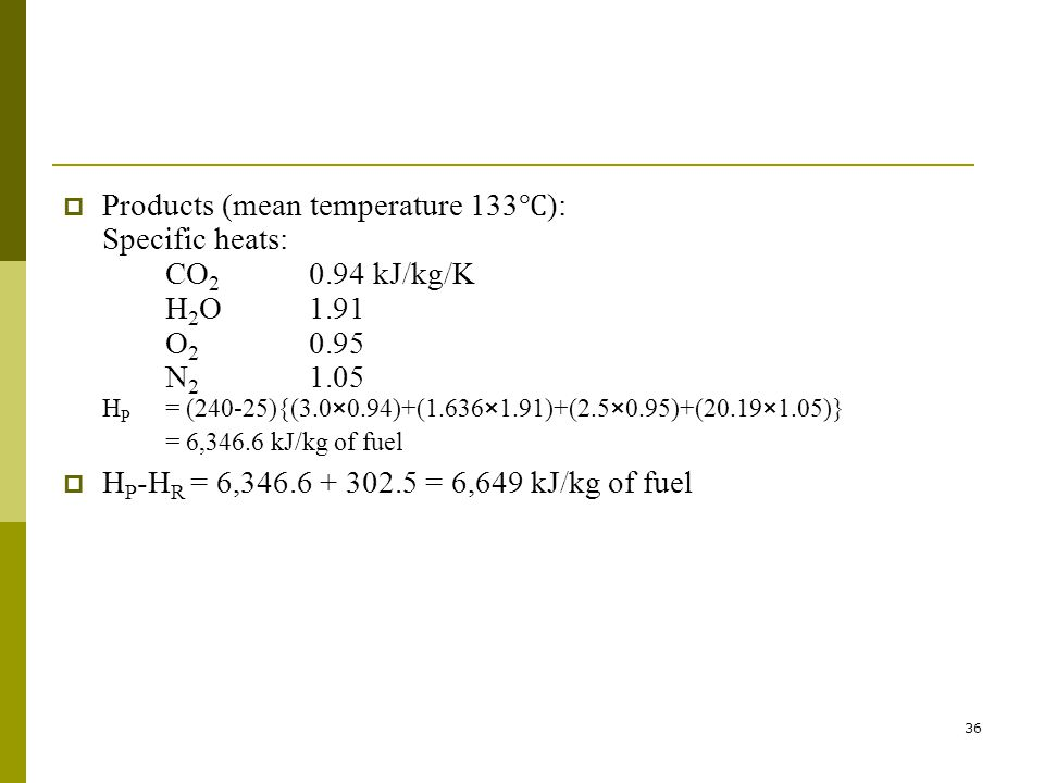 36 Products (mean temperature 133 ): Specific heats: CO 2 0.94 kJ/kg/K H 2 O1.91 O 2 0.95 N 2 1.05 H P = (240-25){(3.0×0.94)+(1.636×1.91)+(2.5×0.95)+(