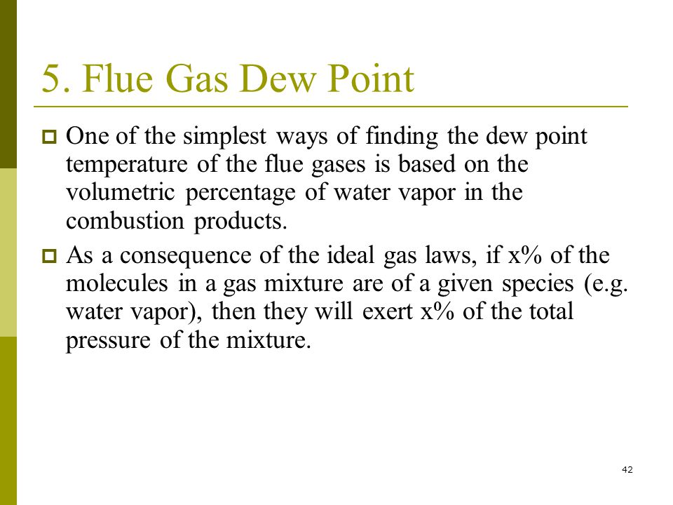 42 5. Flue Gas Dew Point One of the simplest ways of finding the dew point temperature of the flue gases is based on the volumetric percentage of wate
