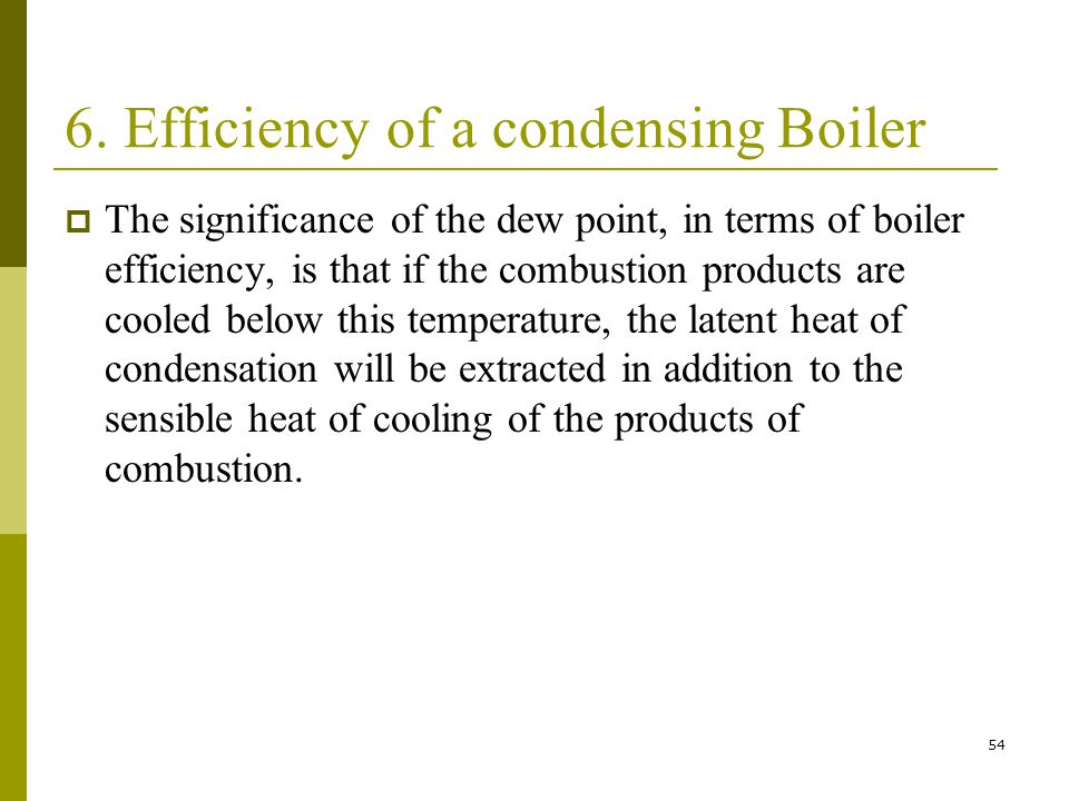 54 6. Efficiency of a condensing Boiler The significance of the dew point, in terms of boiler efficiency, is that if the combustion products are coole
