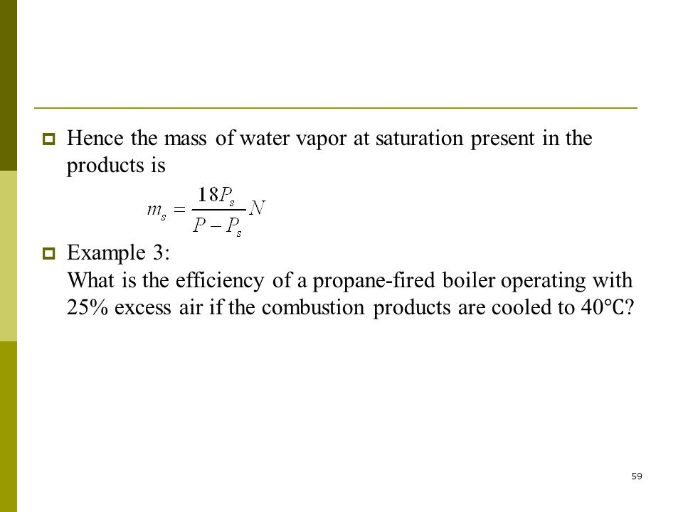 59 Hence the mass of water vapor at saturation present in the products is Example 3: What is the efficiency of a propane-fired boiler operating with 2