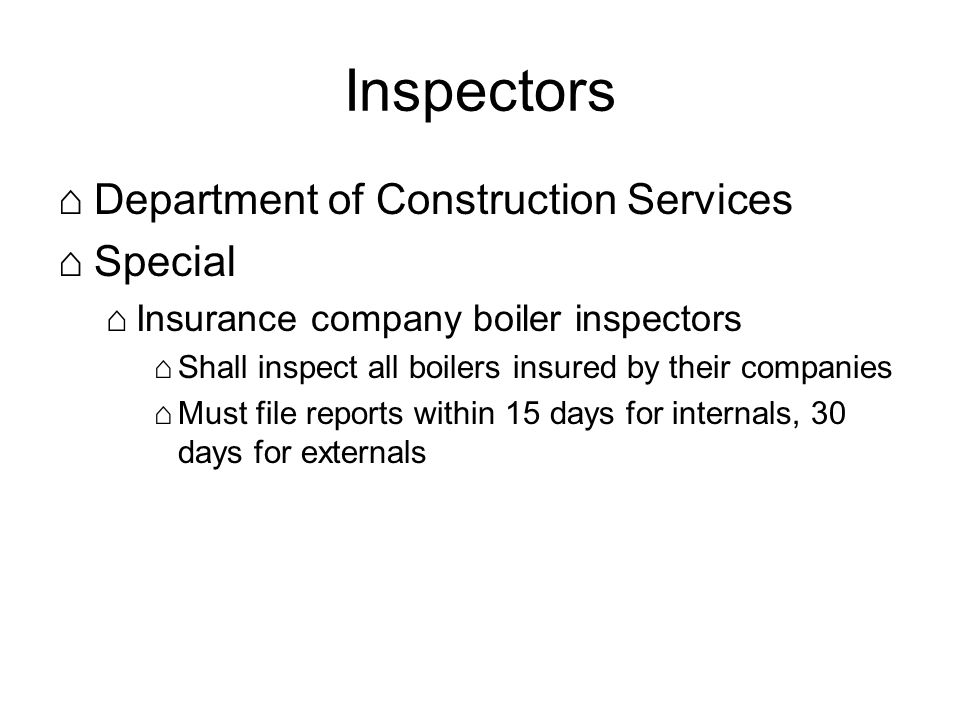 Inspectors Department of Construction Services Special Insurance company boiler inspectors Shall inspect all boilers insured by their companies Must file reports within 15 days for internals, 30 days for externals