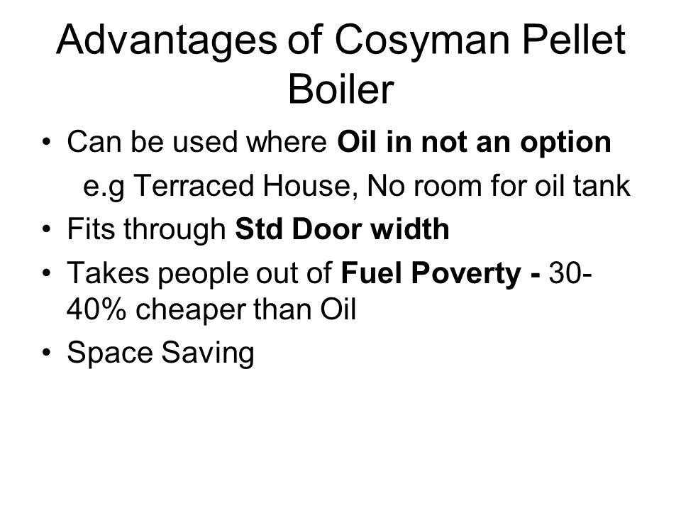 Advantages of Cosyman Pellet Boiler Can be used where Oil in not an option e.g Terraced House, No room for oil tank Fits through Std Door width Takes